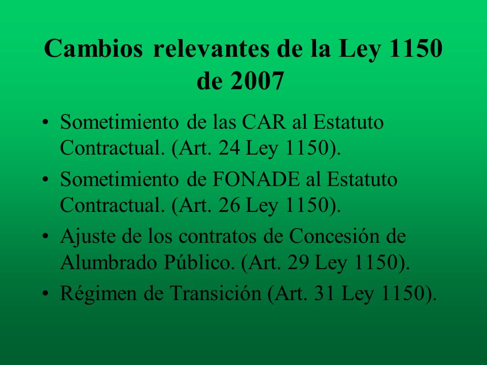 Cambios relevantes de la Ley 1150 de 2007 Sometimiento de las CAR al Estatuto Contractual. (Art. 24 Ley 1150). Sometimiento de FONADE al Estatuto Cont