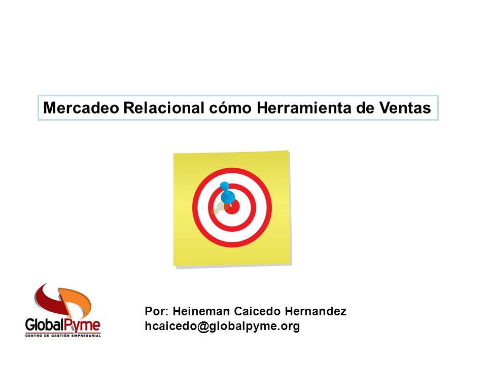 Por: Heineman Caicedo Hernandez hcaicedo@globalpyme.org Mercadeo Relacional cómo Herramienta de Ventas