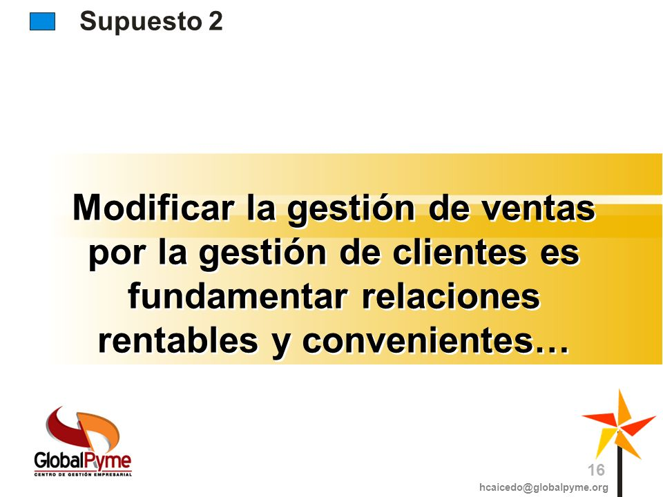 Supuesto 2 Modificar la gestión de ventas por la gestión de clientes es fundamentar relaciones rentables y convenientes… hcaicedo@globalpyme.org 16