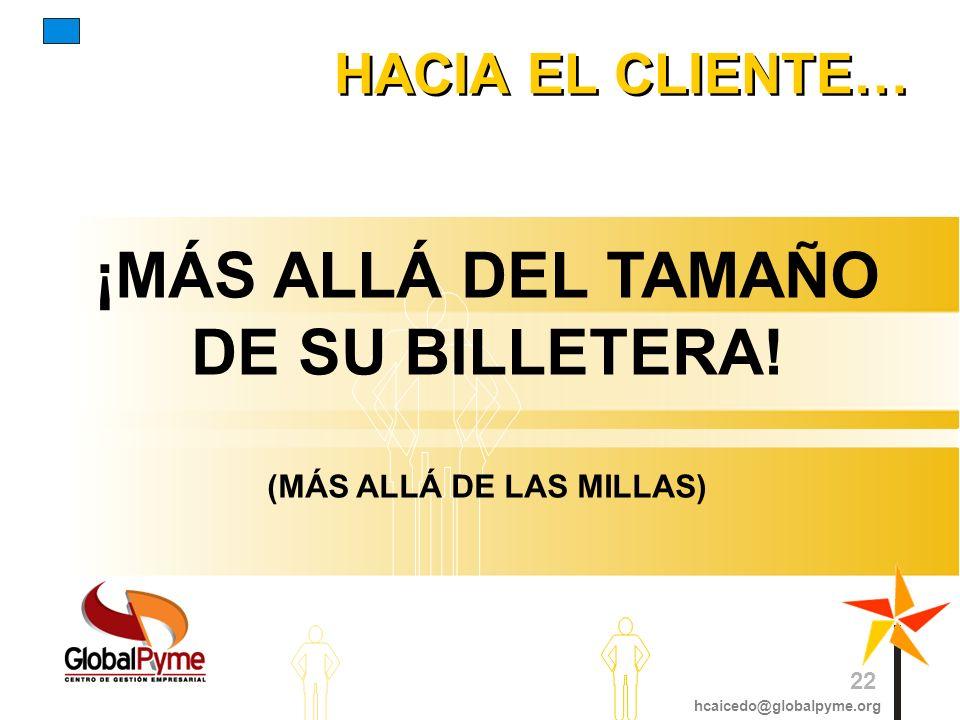 HACIA EL CLIENTE… ¡MÁS ALLÁ DEL TAMAÑO DE SU BILLETERA! (MÁS ALLÁ DE LAS MILLAS) hcaicedo@globalpyme.org 22