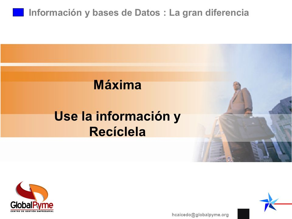 Información y bases de Datos : La gran diferencia hcaicedo@globalpyme.org Máxima Use la información y Recíclela