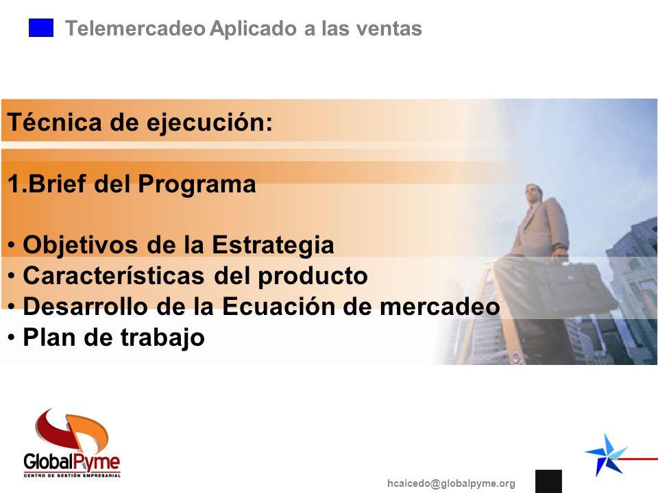 Telemercadeo Aplicado a las ventas hcaicedo@globalpyme.org Técnica de ejecución: 1.Brief del Programa Objetivos de la Estrategia Características del p