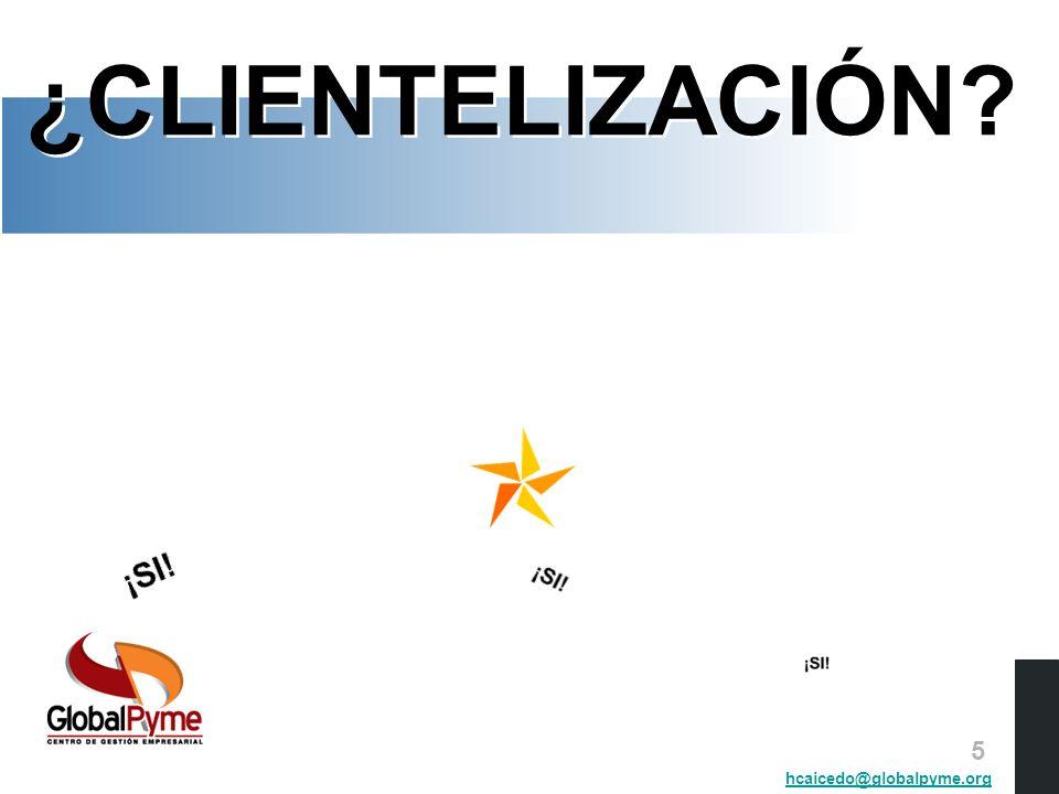 La Clientelización O para otros … Administración de clientes Gestión de clientes Gerencia de clientes Mercadeo relacional Administración de clientes Gestión de clientes Gerencia de clientes Mercadeo relacional hcaicedo@globalpyme.org 6