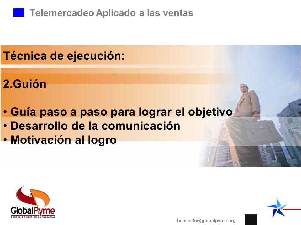 Telemercadeo Aplicado a las ventas hcaicedo@globalpyme.org Técnica de ejecución: 2.Guión Guía paso a paso para lograr el objetivo Desarrollo de la com