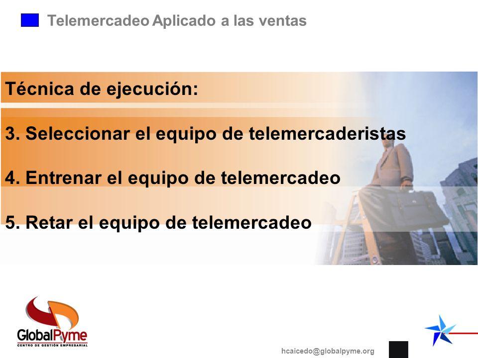 Telemercadeo Aplicado a las ventas hcaicedo@globalpyme.org Técnica de ejecución: 3. Seleccionar el equipo de telemercaderistas 4. Entrenar el equipo d