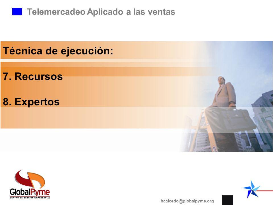 Telemercadeo Aplicado a las ventas hcaicedo@globalpyme.org Técnica de ejecución: 7. Recursos 8. Expertos