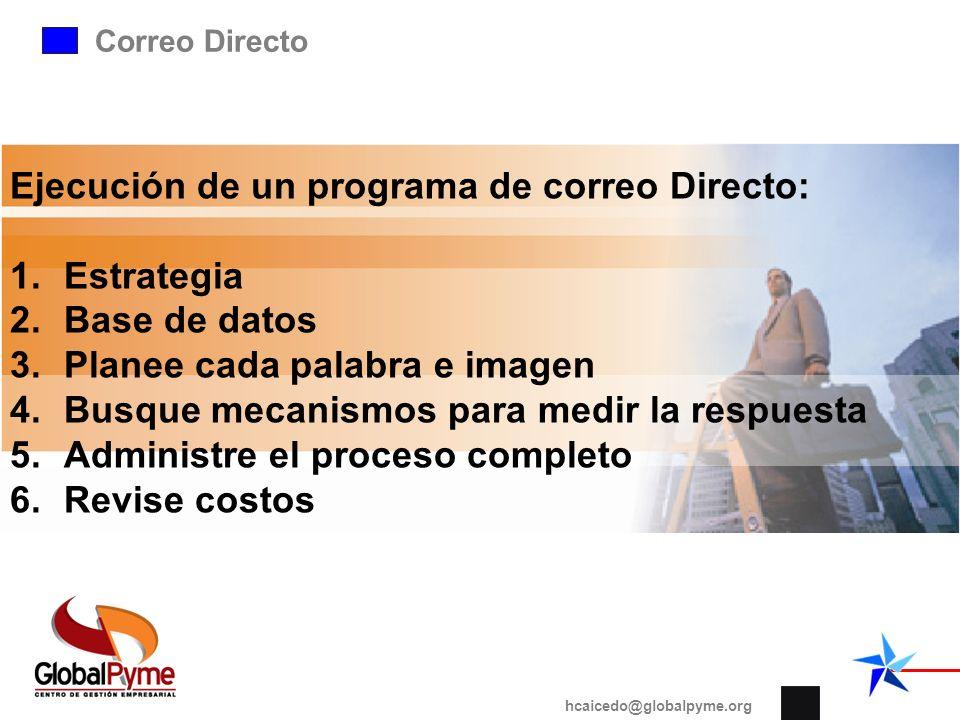 Correo Directo hcaicedo@globalpyme.org Ejecución de un programa de correo Directo: 1.Estrategia 2.Base de datos 3.Planee cada palabra e imagen 4.Busqu