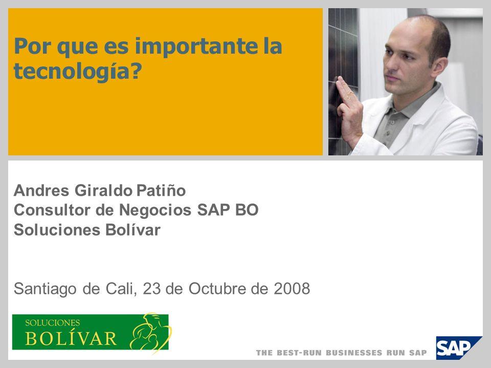 Por que es importante la tecnolog í a? Andres Giraldo Patiño Consultor de Negocios SAP BO Soluciones Bolívar Santiago de Cali, 23 de Octubre de 2008