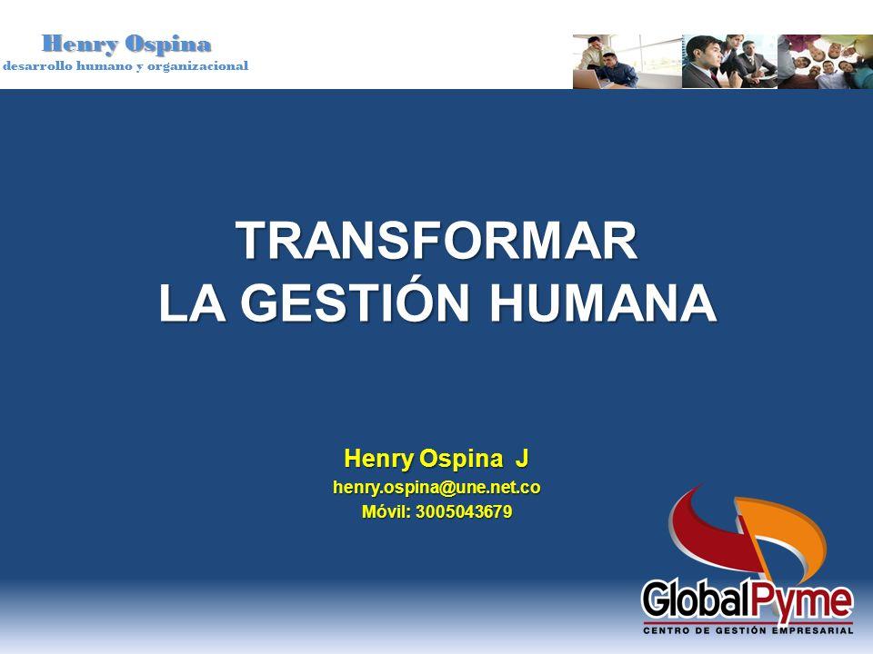 Henry Ospina desarrollo humano y organizacional TRANSFORMAR LA GESTIÓN HUMANA Henry Ospina J henry.ospina@une.net.co Móvil: 3005043679