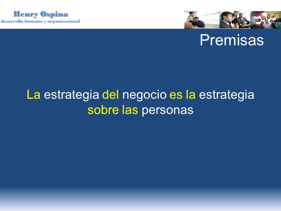 Henry Ospina desarrollo humano y organizacional Premisas La estrategia del negocio es la estrategia sobre las personas