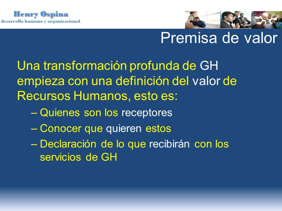 Henry Ospina desarrollo humano y organizacional Premisa de valor Una transformación profunda de GH empieza con una definición del valor de Recursos Hu