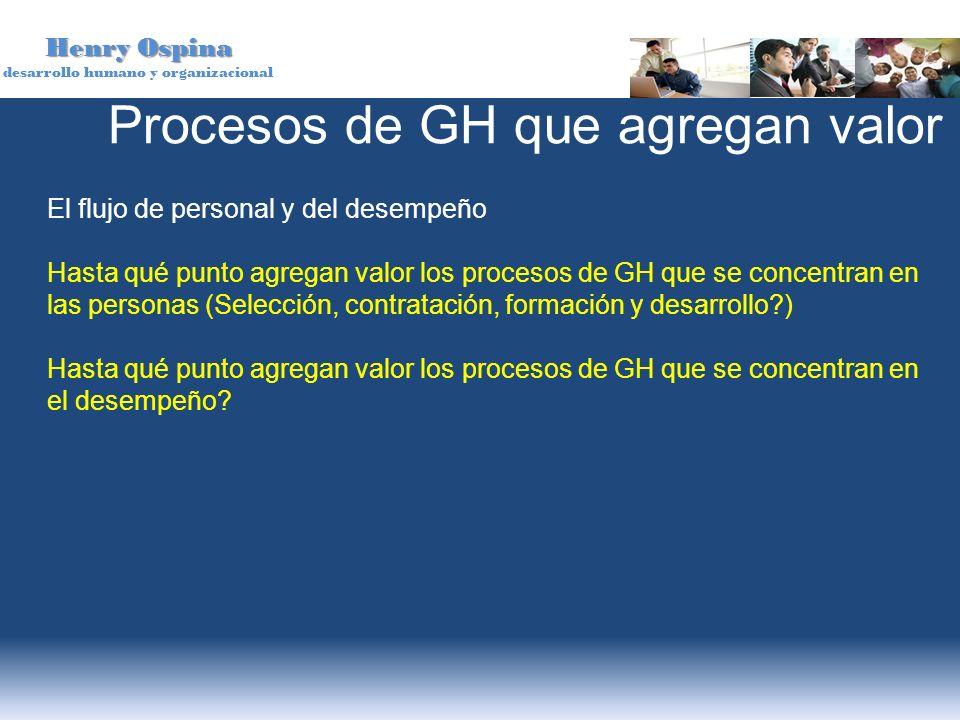 Henry Ospina desarrollo humano y organizacional El flujo de personal y del desempeño Hasta qué punto agregan valor los procesos de GH que se concentra