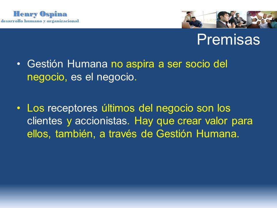 Henry Ospina desarrollo humano y organizacional Premisas Gestión Humana no aspira a ser socio del negocio, es el negocio. Los receptores últimos del n