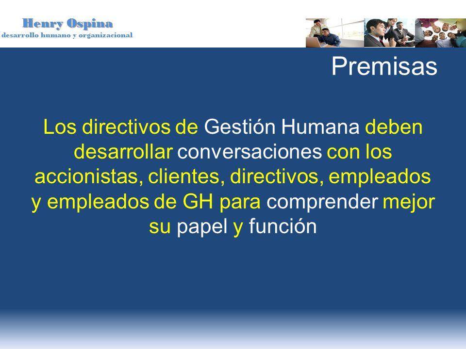 Henry Ospina desarrollo humano y organizacional Premisas Los directivos de Gestión Humana deben desarrollar conversaciones con los accionistas, client