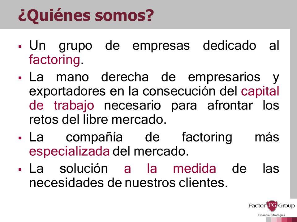 ¿Quiénes somos? Un grupo de empresas dedicado al factoring. La mano derecha de empresarios y exportadores en la consecución del capital de trabajo nec