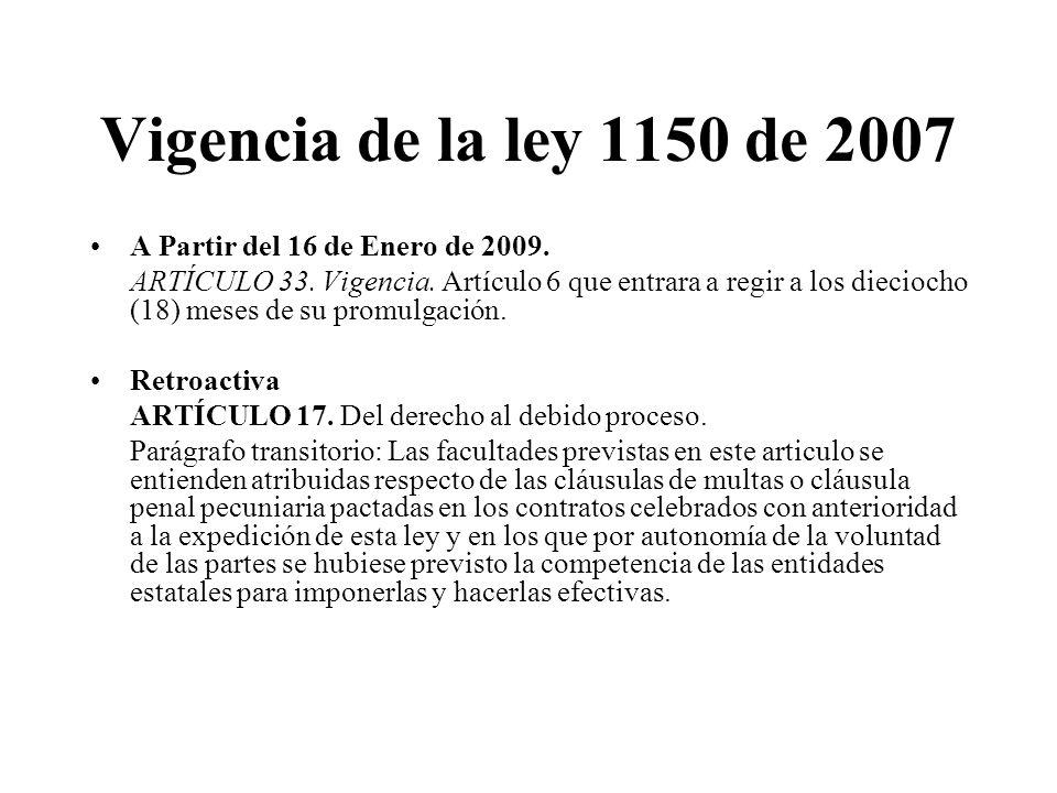 Vigencia de la ley 1150 de 2007 A Partir del 16 de Enero de 2009. ARTÍCULO 33. Vigencia. Artículo 6 que entrara a regir a los dieciocho (18) meses de