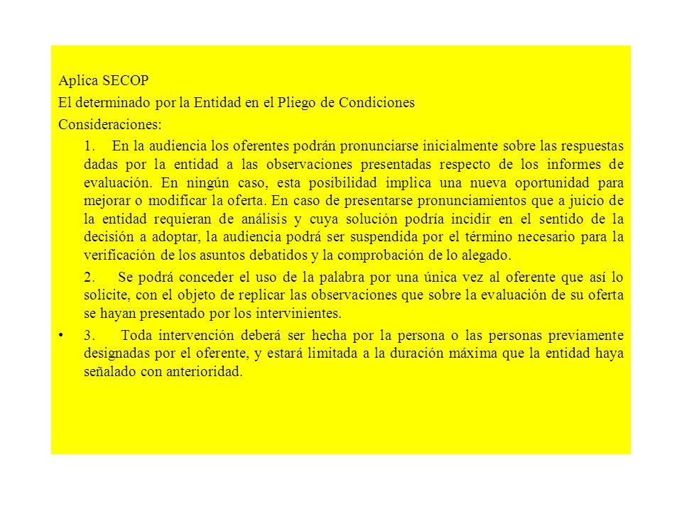Aplica SECOP El determinado por la Entidad en el Pliego de Condiciones Consideraciones: 1. En la audiencia los oferentes podrán pronunciarse inicialme