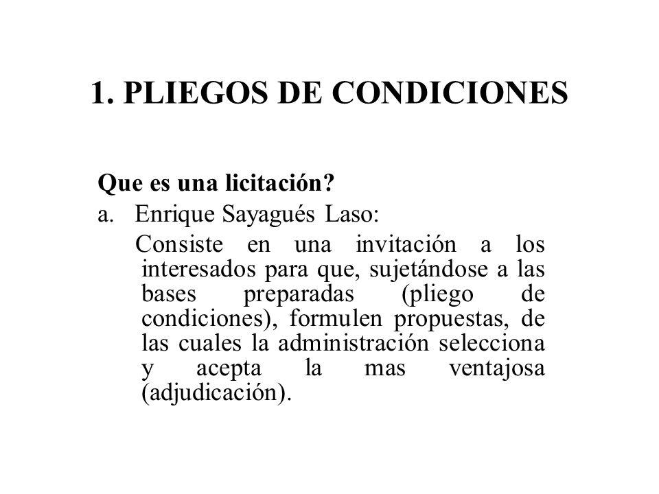 1. PLIEGOS DE CONDICIONES Que es una licitación? a. Enrique Sayagués Laso: Consiste en una invitación a los interesados para que, sujetándose a las ba
