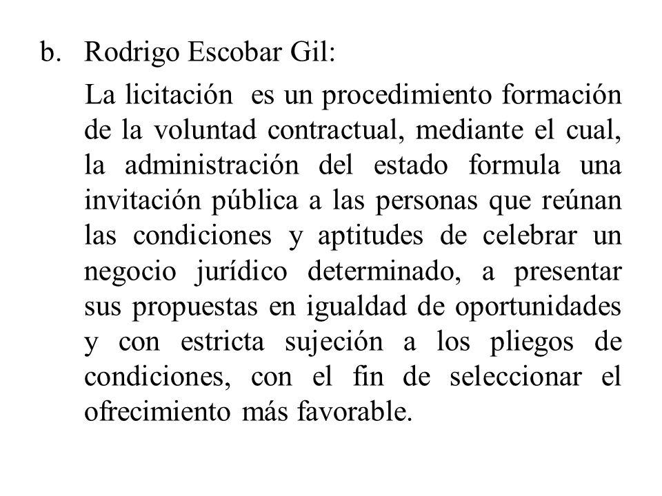 b.Rodrigo Escobar Gil: La licitación es un procedimiento formación de la voluntad contractual, mediante el cual, la administración del estado formula