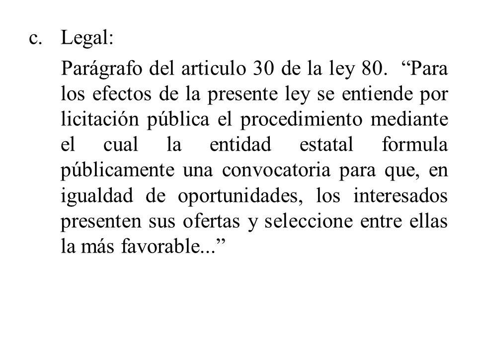 c.Legal: Parágrafo del articulo 30 de la ley 80. Para los efectos de la presente ley se entiende por licitación pública el procedimiento mediante el c
