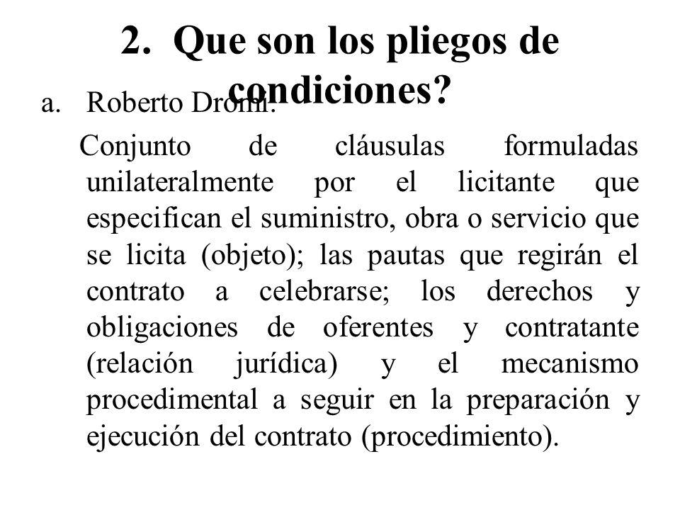 2. Que son los pliegos de condiciones? a.Roberto Dromi: Conjunto de cláusulas formuladas unilateralmente por el licitante que especifican el suministr