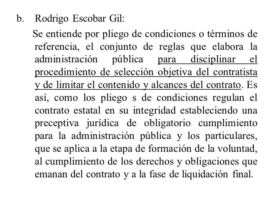 b.Rodrigo Escobar Gil: Se entiende por pliego de condiciones o términos de referencia, el conjunto de reglas que elabora la administración pública para disciplinar el procedimiento de selección objetiva del contratista y de limitar el contenido y alcances del contrato.