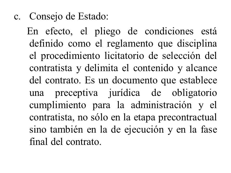 c.Consejo de Estado: En efecto, el pliego de condiciones está definido como el reglamento que disciplina el procedimiento licitatorio de selección del contratista y delimita el contenido y alcance del contrato.