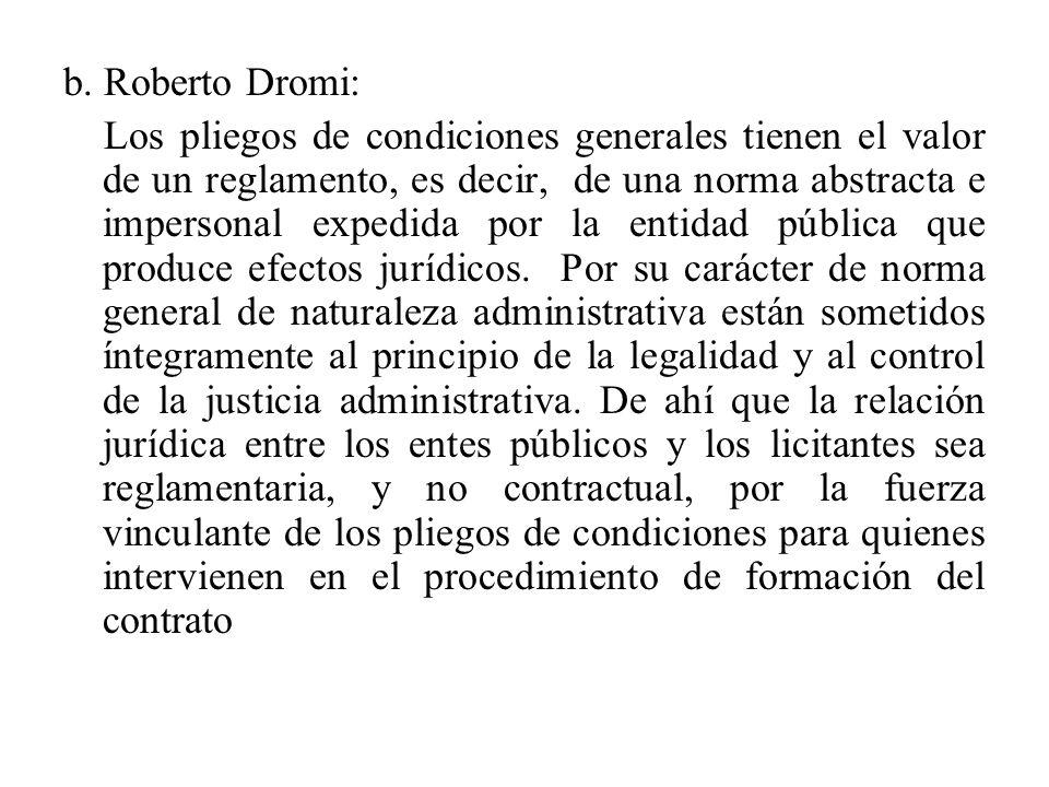 b. Roberto Dromi: Los pliegos de condiciones generales tienen el valor de un reglamento, es decir, de una norma abstracta e impersonal expedida por la
