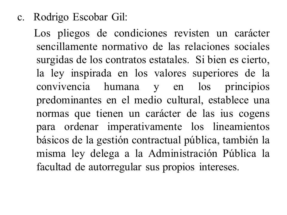 c. Rodrigo Escobar Gil: Los pliegos de condiciones revisten un carácter sencillamente normativo de las relaciones sociales surgidas de los contratos e