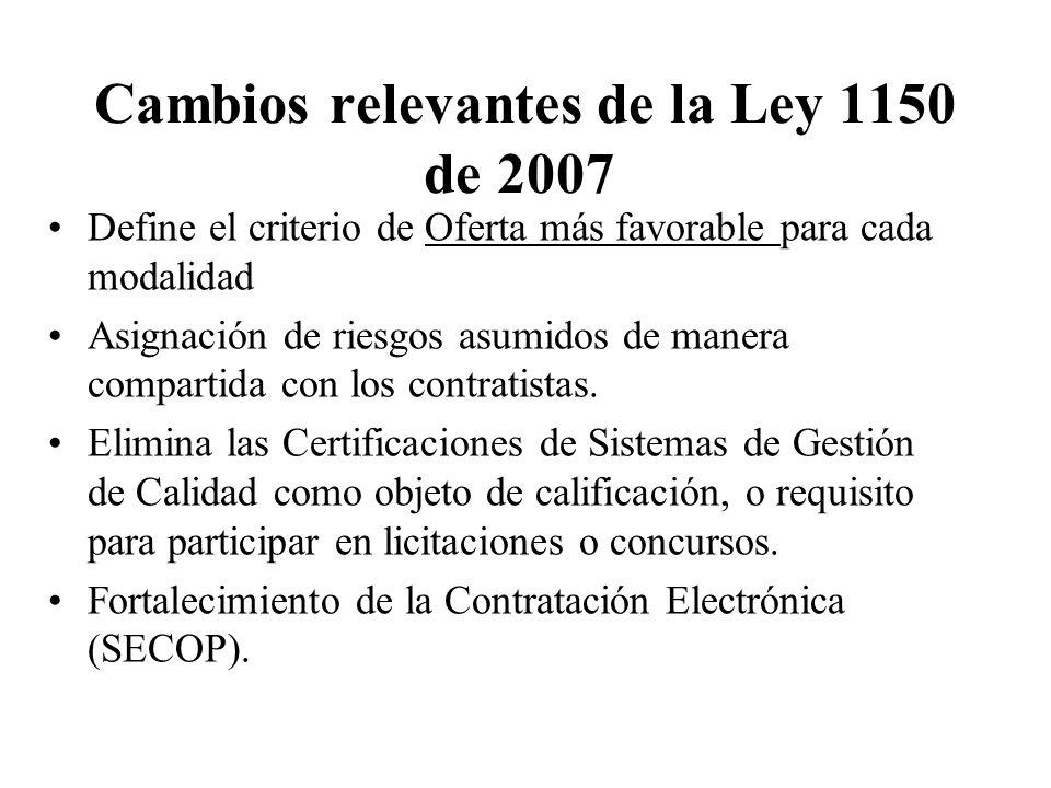Cambios relevantes de la Ley 1150 de 2007 Define el criterio de Oferta más favorable para cada modalidad Asignación de riesgos asumidos de manera compartida con los contratistas.