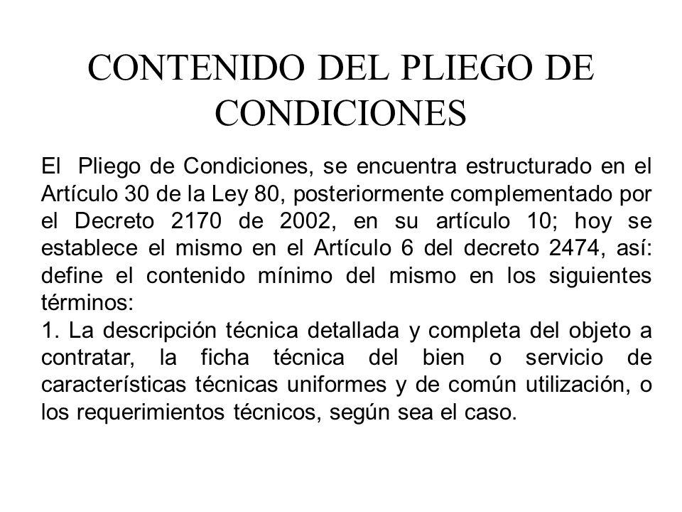 CONTENIDO DEL PLIEGO DE CONDICIONES El Pliego de Condiciones, se encuentra estructurado en el Artículo 30 de la Ley 80, posteriormente complementado por el Decreto 2170 de 2002, en su artículo 10; hoy se establece el mismo en el Artículo 6 del decreto 2474, así: define el contenido mínimo del mismo en los siguientes términos: 1.