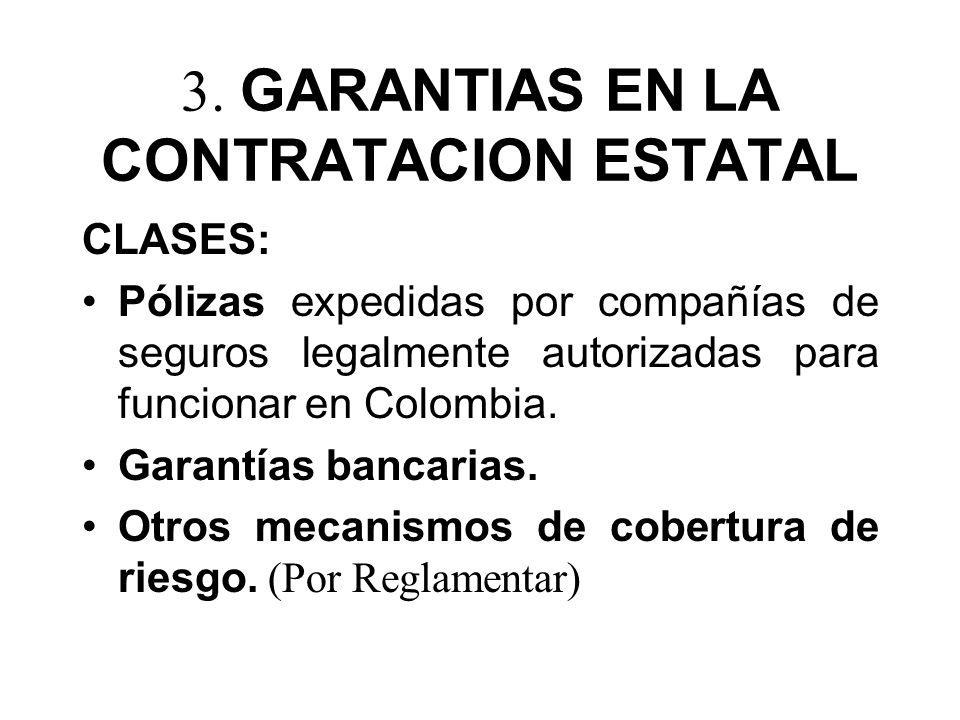 3. GARANTIAS EN LA CONTRATACION ESTATAL CLASES: Pólizas expedidas por compañías de seguros legalmente autorizadas para funcionar en Colombia. Garantía
