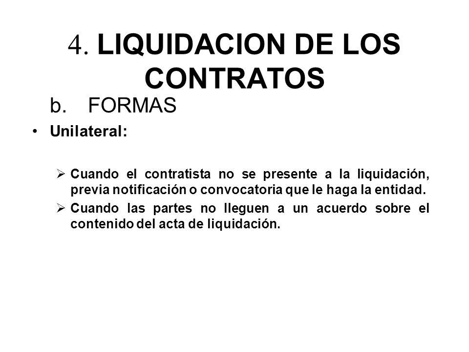 4. LIQUIDACION DE LOS CONTRATOS b. FORMAS Unilateral: Cuando el contratista no se presente a la liquidación, previa notificación o convocatoria que le