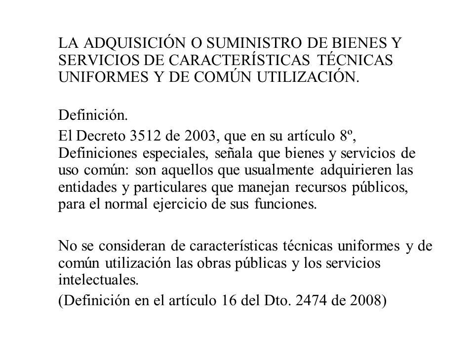 LA ADQUISICIÓN O SUMINISTRO DE BIENES Y SERVICIOS DE CARACTERÍSTICAS TÉCNICAS UNIFORMES Y DE COMÚN UTILIZACIÓN. Definición. El Decreto 3512 de 2003, q