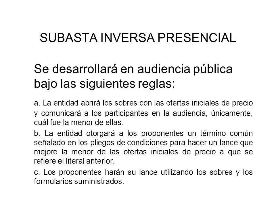 SUBASTA INVERSA PRESENCIAL Se desarrollará en audiencia pública bajo las siguientes reglas: a. La entidad abrirá los sobres con las ofertas iniciales