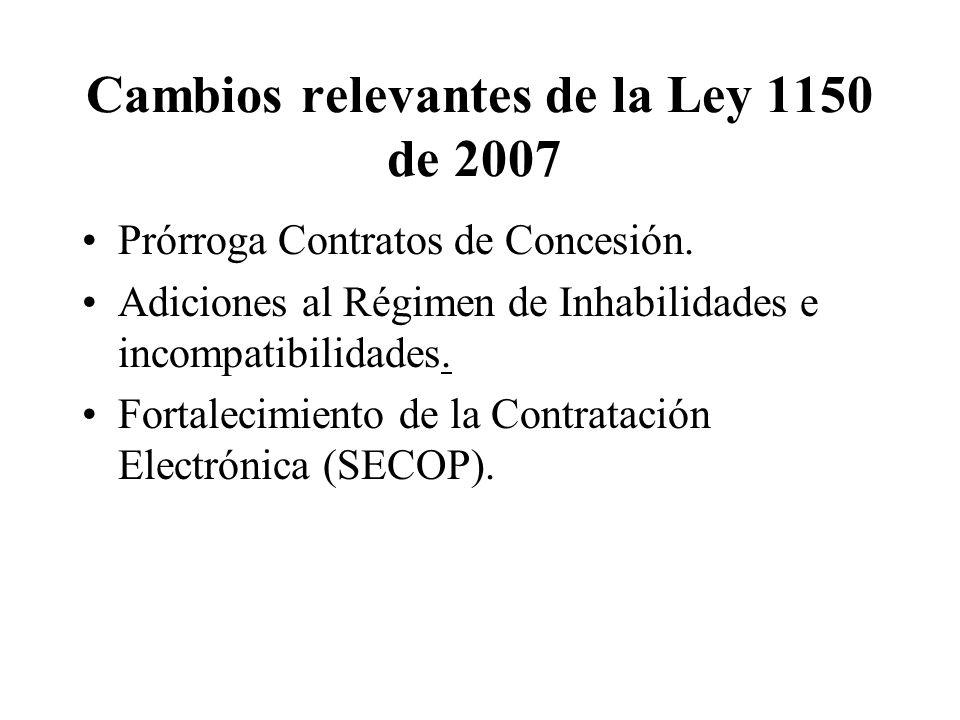 Cambios relevantes de la Ley 1150 de 2007 Prórroga Contratos de Concesión. Adiciones al Régimen de Inhabilidades e incompatibilidades. Fortalecimiento