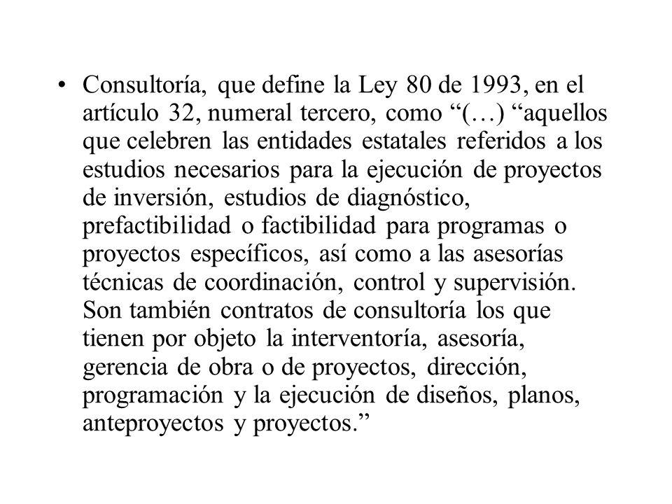 Consultoría, que define la Ley 80 de 1993, en el artículo 32, numeral tercero, como (…) aquellos que celebren las entidades estatales referidos a los