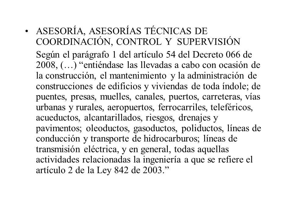 ASESORÍA, ASESORÍAS TÉCNICAS DE COORDINACIÓN, CONTROL Y SUPERVISIÓN Según el parágrafo 1 del artículo 54 del Decreto 066 de 2008, (…) entiéndase las l