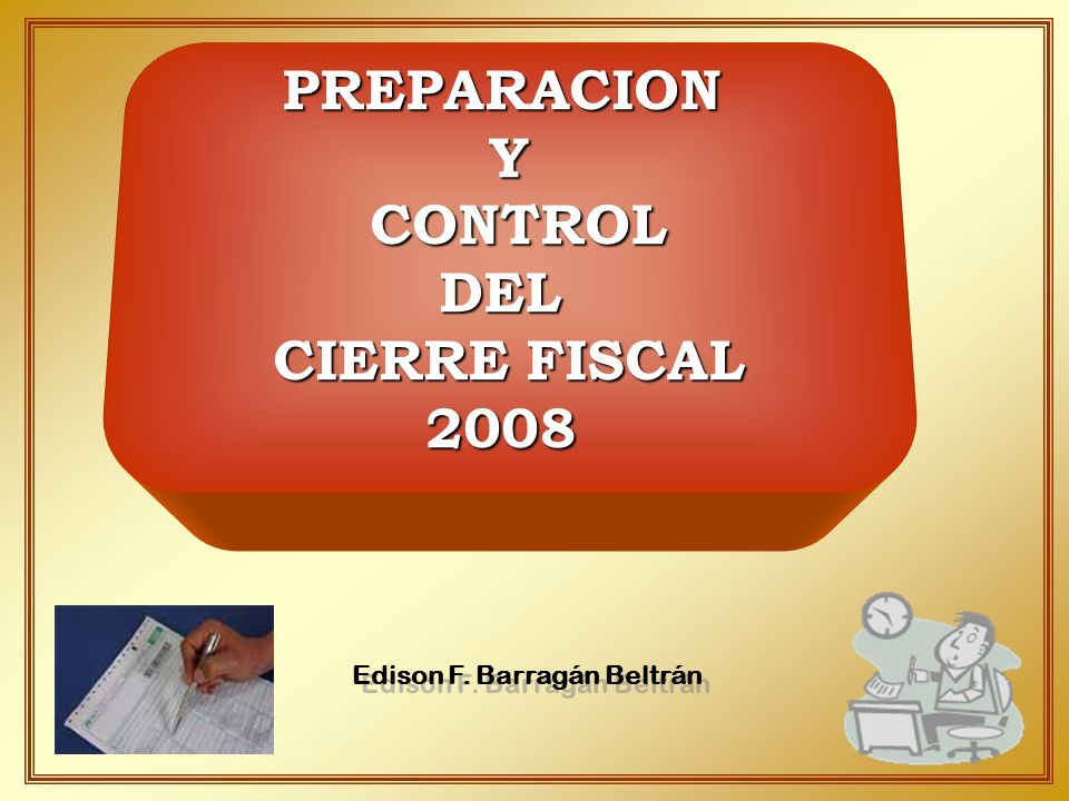 Edison F. Barragán Beltrán PREPARACIONY CONTROL CONTROLDEL CIERRE FISCAL 2008