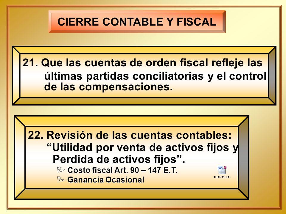 CIERRE CONTABLE Y FISCAL 21. Que las cuentas de orden fiscal refleje las últimas partidas conciliatorias y el control de las compensaciones. 22. Revis
