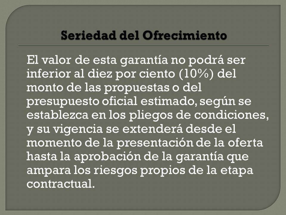 El valor de esta garantía no podrá ser inferior al diez por ciento (10%) del monto de las propuestas o del presupuesto oficial estimado, según se esta