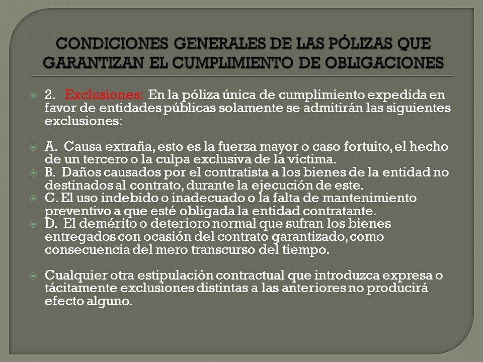 2. Exclusiones: En la póliza única de cumplimiento expedida en favor de entidades públicas solamente se admitirán las siguientes exclusiones: A. Causa