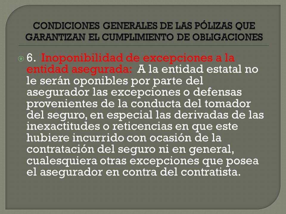 6. Inoponibilidad de excepciones a la entidad asegurada: A la entidad estatal no le serán oponibles por parte del asegurador las excepciones o defensa