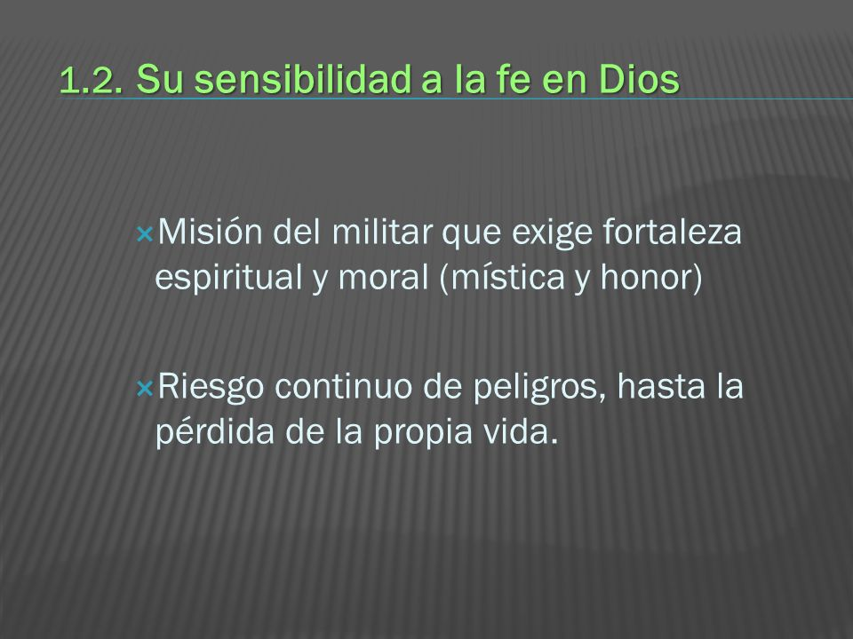 1.2. Su sensibilidad a la fe en Dios Misión del militar que exige fortaleza espiritual y moral (mística y honor) Riesgo continuo de peligros, hasta la