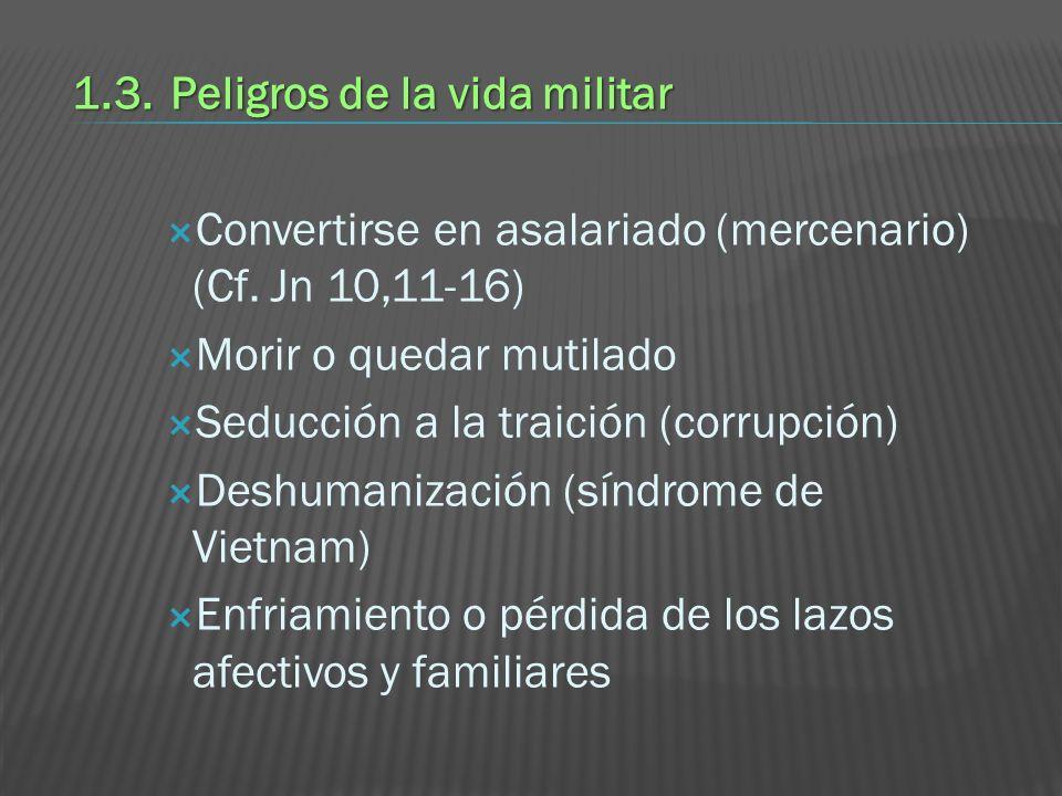 1.3.Peligros de la vida militar Convertirse en asalariado (mercenario) (Cf. Jn 10,11-16) Morir o quedar mutilado Seducción a la traición (corrupción)