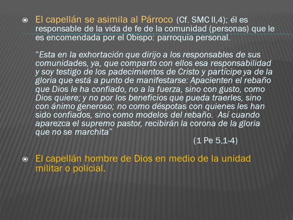 El capellán se asimila al Párroco (Cf. SMC II,4); él es responsable de la vida de fe de la comunidad (personas) que le es encomendada por el Obispo: p