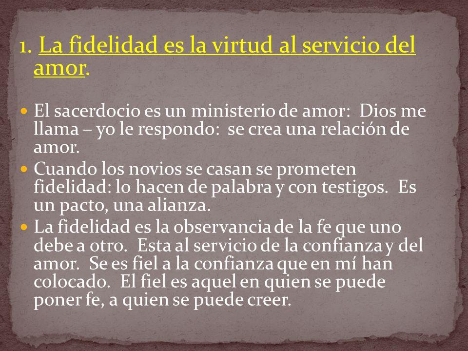 1. La fidelidad es la virtud al servicio del amor. El sacerdocio es un ministerio de amor: Dios me llama – yo le respondo: se crea una relación de amo