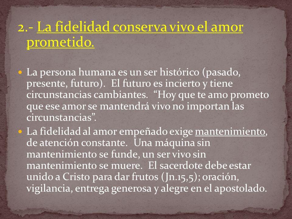 2.- La fidelidad conserva vivo el amor prometido. La persona humana es un ser histórico (pasado, presente, futuro). El futuro es incierto y tiene circ