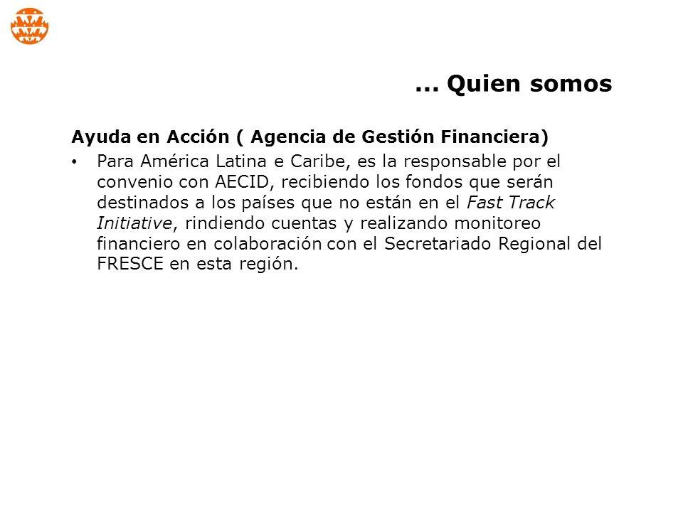 Ayuda en Acción ( Agencia de Gestión Financiera) Para América Latina e Caribe, es la responsable por el convenio con AECID, recibiendo los fondos que serán destinados a los países que no están en el Fast Track Initiative, rindiendo cuentas y realizando monitoreo financiero en colaboración con el Secretariado Regional del FRESCE en esta región....