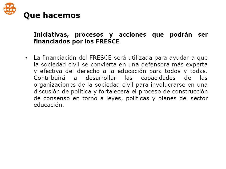 Iniciativas, procesos y acciones que podrán ser financiados por los FRESCE La financiación del FRESCE será utilizada para ayudar a que la sociedad civil se convierta en una defensora más experta y efectiva del derecho a la educación para todos y todas.